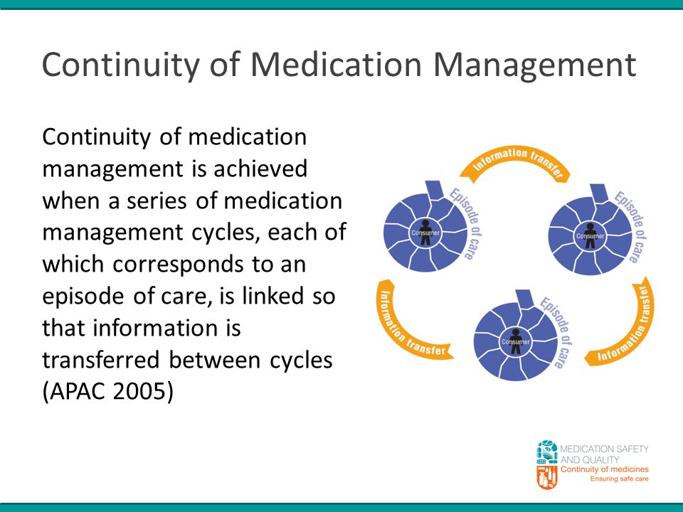 Continuity of Medication Management Continuity of medication management is achieved when a series of medication management cycles, each of which corresponds to an episode of care, is linked so that information is transferred between cycles (APAC 2005)