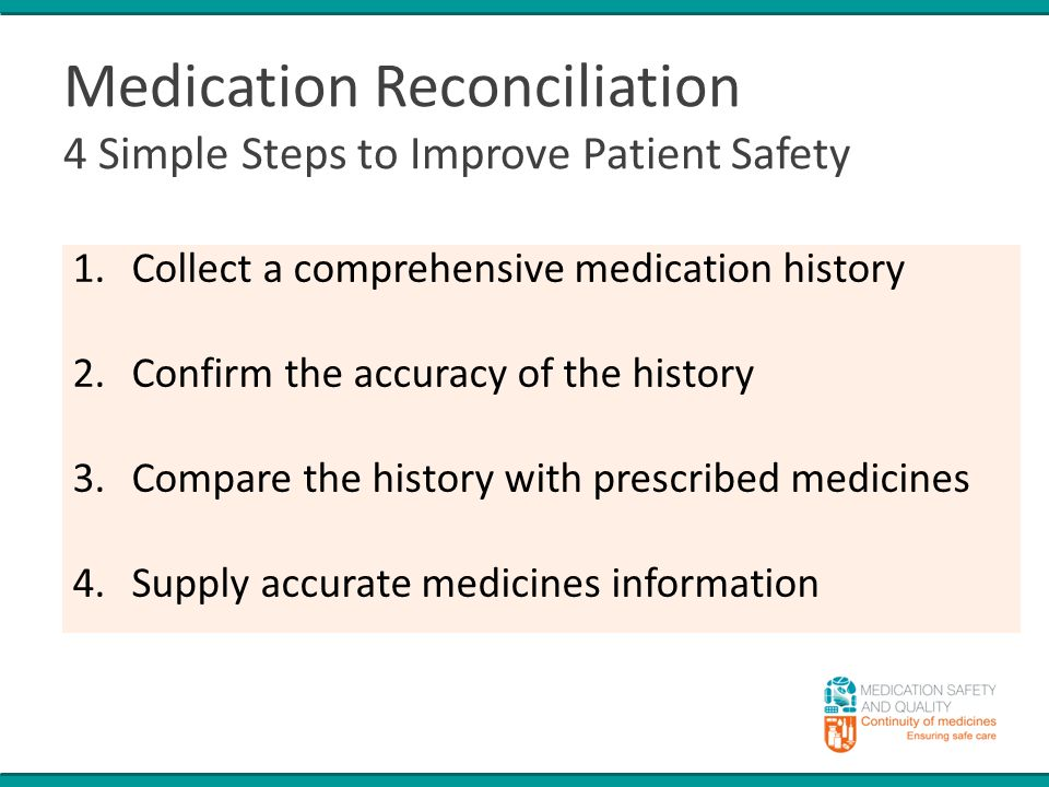 Medication Reconciliation 4 Simple Steps to Improve Patient Safety 1.Collect a comprehensive medication history 2.Confirm the accuracy of the history 3.Compare the history with prescribed medicines 4.Supply accurate medicines information
