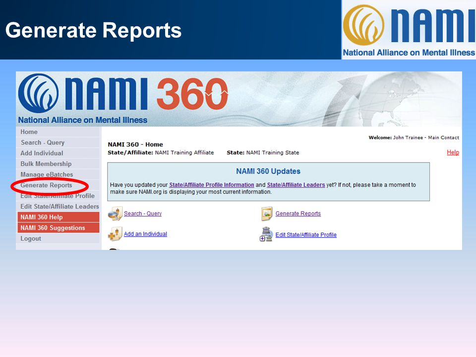 There are currently 4 reports available in the Generate Reports area of NAMI 360: NAMI Membership Summary Report: if you want just numbers; a snapshot NAMI Membership Detail Report (PDF): detailed contact information and basic membership information to easily print out NAMI Membership Detail Report (Excel): detailed contact and membership information to manipulate/compare NAMI Membership Detail Report (5160 Label): if you want to send mail to certain members (newsletter, renewal notice, etc)