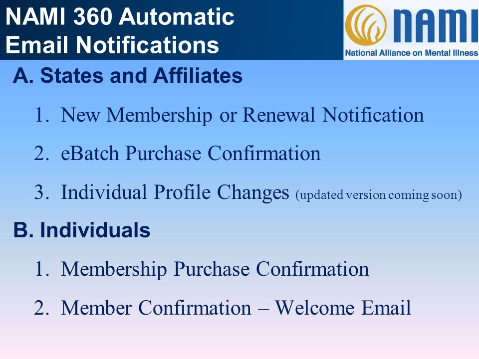 NAMI 360 Automatic Email Notifications A.States and Affiliates 1.New Membership or Renewal Notification 2.eBatch Purchase Confirmation 3.Individual Pr