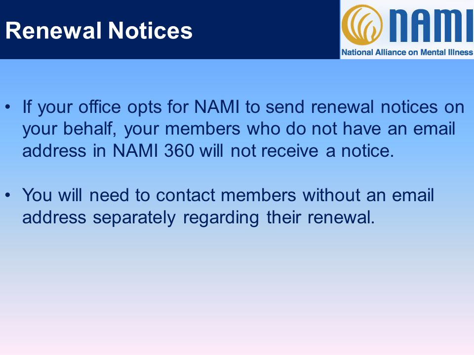 Renewal Notices Renewal notices are sent based on a member's current expiration date in NAMI 360.