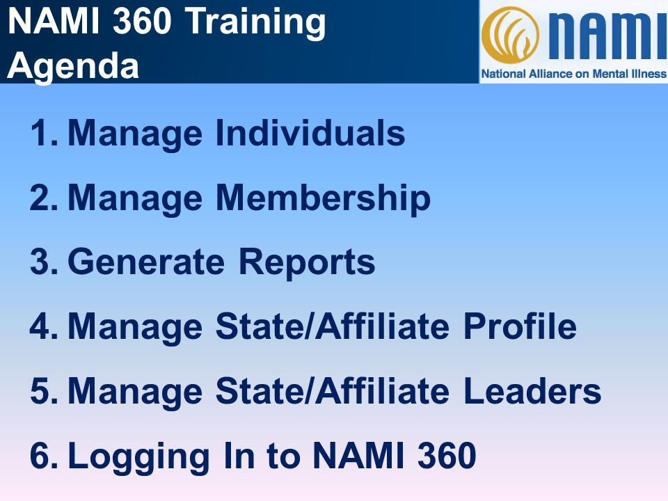 NAMI 360 Training Agenda 1.Manage Individuals 2.Manage Membership 3.Generate Reports 4.Manage State/Affiliate Profile 5.Manage State/Affiliate Leaders