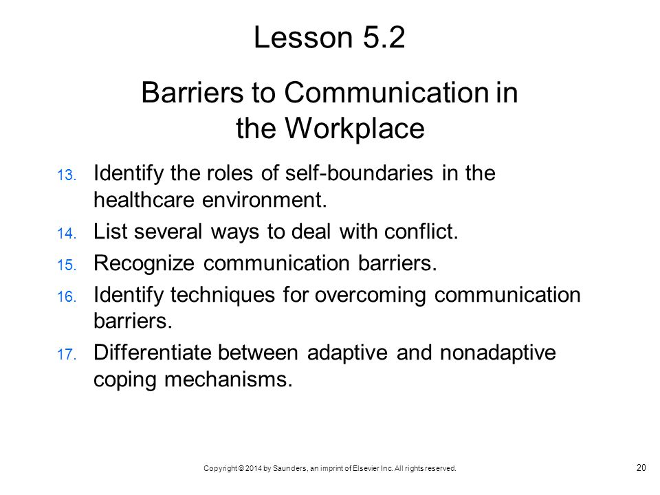 Copyright © 2014 by Saunders, an imprint of Elsevier Inc. All rights reserved. Barriers to Communication in the Workplace 13. Identify the roles of se