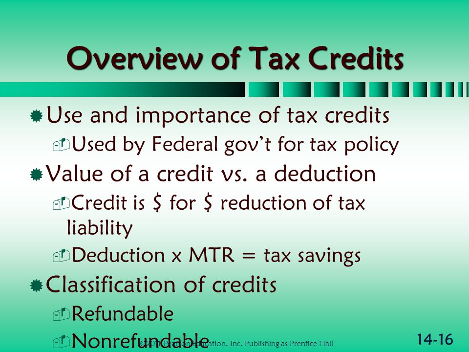 14-16 Overview of Tax Credits  Use and importance of tax credits  Used by Federal gov't for tax policy  Value of a credit vs. a deduction  Credit