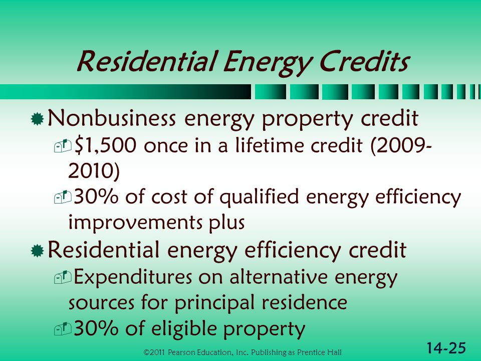 14-25 Residential Energy Credits  Nonbusiness energy property credit  $1,500 once in a lifetime credit (2009- 2010)  30% of cost of qualified energ