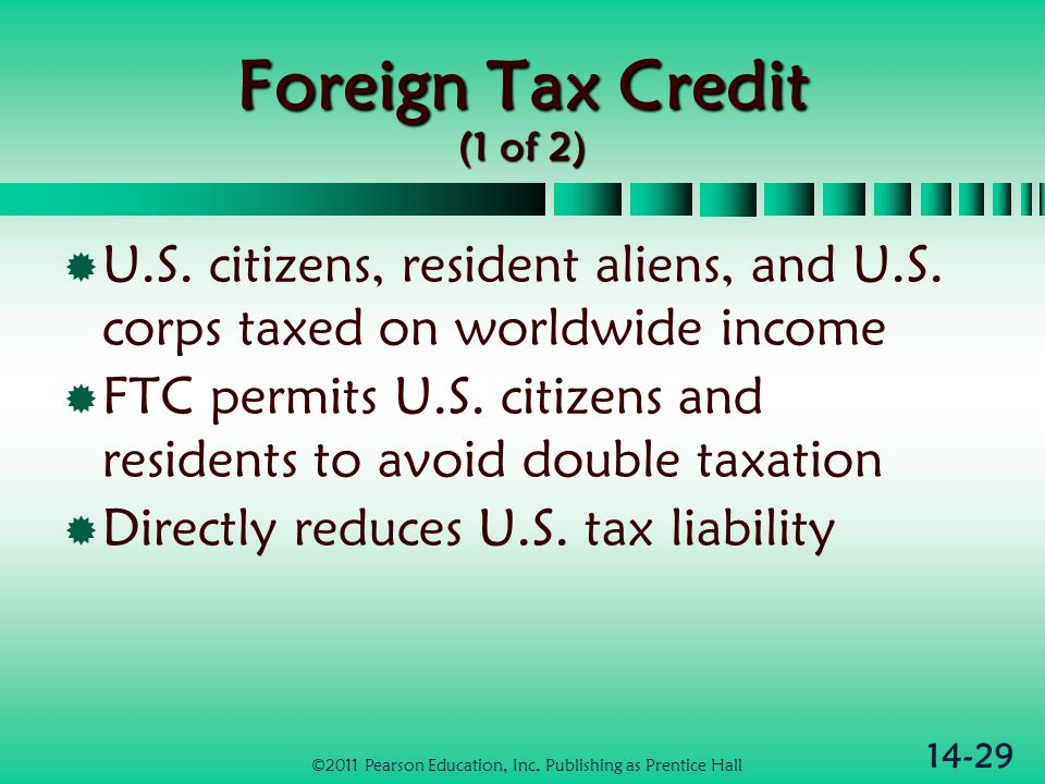 14-29 Foreign Tax Credit (1 of 2)  U.S. citizens, resident aliens, and U.S. corps taxed on worldwide income  FTC permits U.S. citizens and residents