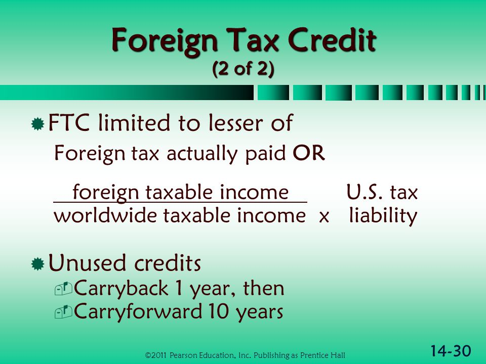 14-30 Foreign Tax Credit (2 of 2)  FTC limited to lesser of Foreign tax actually paid OR foreign taxable income U.S. tax worldwide taxable income x l