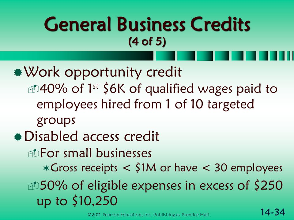 14-34 General Business Credits (4 of 5)  Work opportunity credit  40% of 1 st $6K of qualified wages paid to employees hired from 1 of 10 targeted g