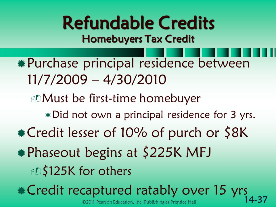 14-37 Refundable Credits Homebuyers Tax Credit  Purchase principal residence between 11/7/2009 – 4/30/2010  Must be first-time homebuyer  Did not o