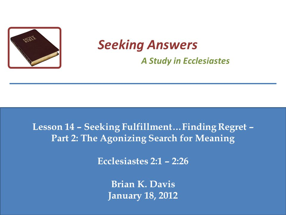 Lesson 14 – Seeking Fulfillment…Finding Regret – Part 2: The Agonizing Search for Meaning Ecclesiastes 2:1 – 2:26 Brian K. Davis January 18, 2012 Seek