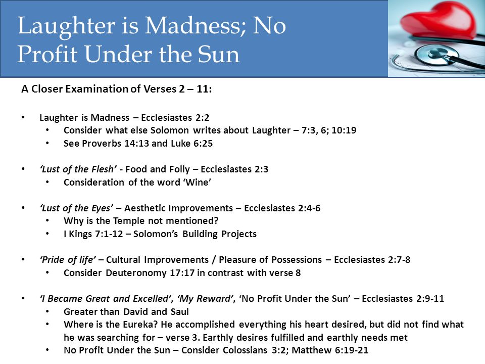 A Closer Examination of Verses 2 – 11: Laughter is Madness – Ecclesiastes 2:2 Consider what else Solomon writes about Laughter – 7:3, 6; 10:19 See Pro