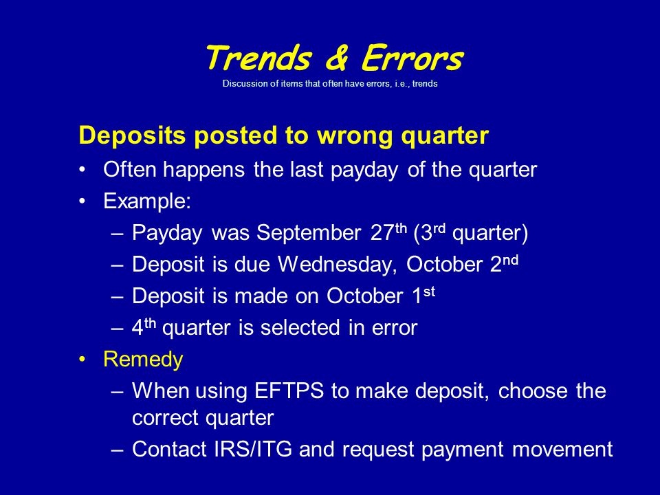 Trends & Errors Discussion of items that often have errors, i.e., trends Deposits posted to wrong quarter Often happens the last payday of the quarter Example: –Payday was September 27 th (3 rd quarter) –Deposit is due Wednesday, October 2 nd –Deposit is made on October 1 st –4 th quarter is selected in error Remedy –When using EFTPS to make deposit, choose the correct quarter –Contact IRS/ITG and request payment movement