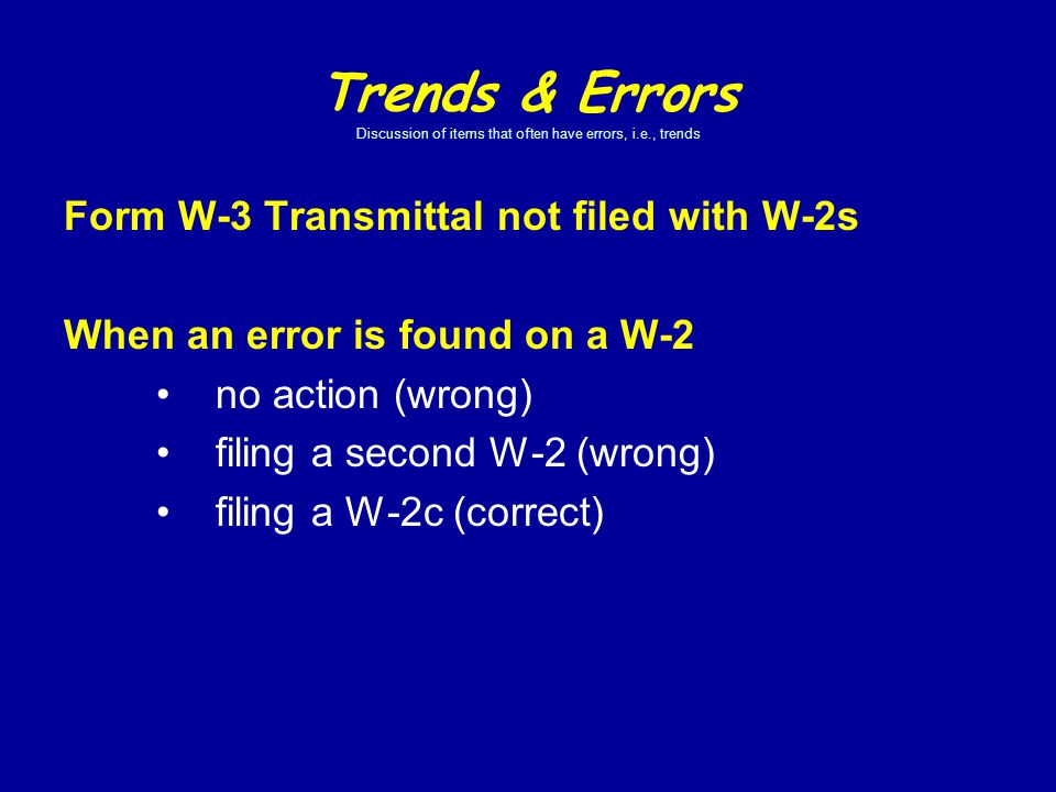 Form W-3 Transmittal not filed with W-2s When an error is found on a W-2 no action (wrong) filing a second W-2 (wrong) filing a W-2c (correct) Trends & Errors Discussion of items that often have errors, i.e., trends
