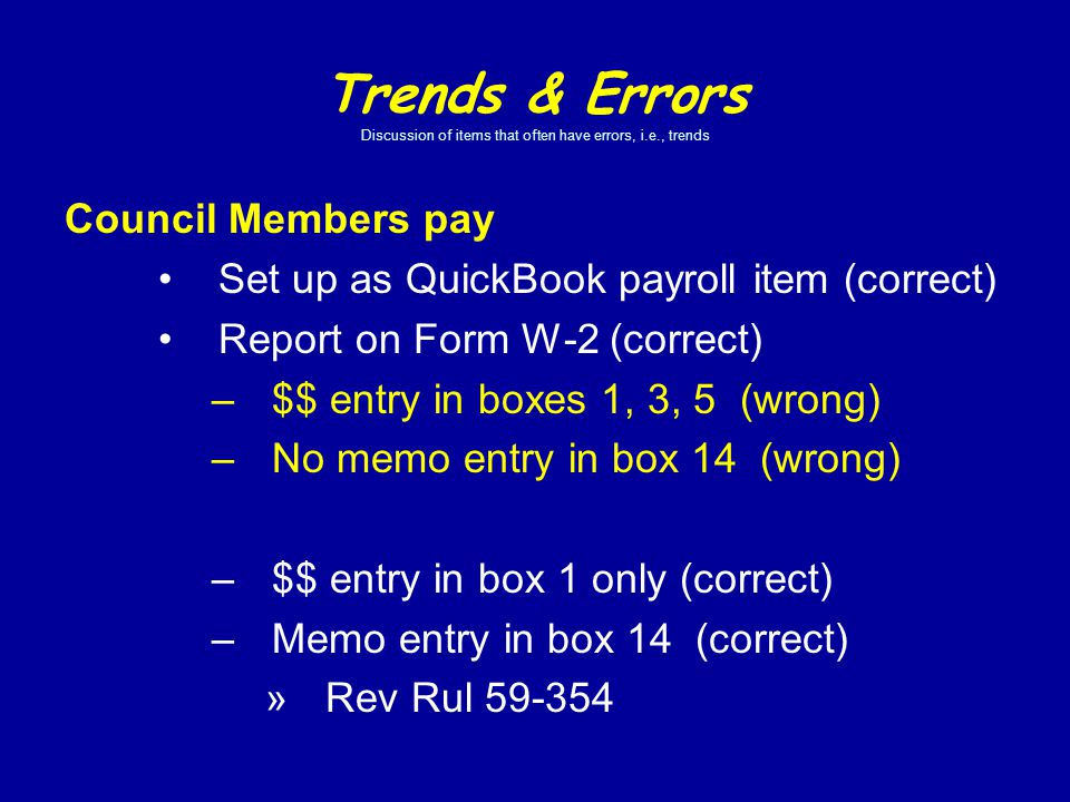Council Members pay Set up as QuickBook payroll item (correct) Report on Form W-2 (correct) –$$ entry in boxes 1, 3, 5 (wrong) –No memo entry in box 14 (wrong) –$$ entry in box 1 only (correct) –Memo entry in box 14 (correct) »Rev Rul 59-354 Trends & Errors Discussion of items that often have errors, i.e., trends