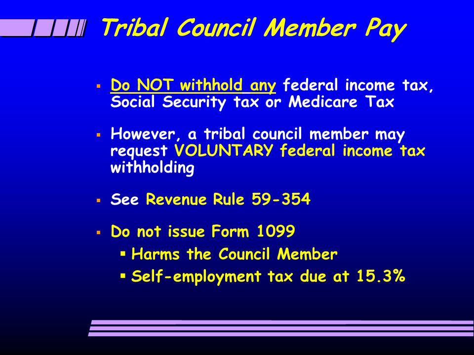 Tribal Council Member Pay  Do NOT withhold any federal income tax, Social Security tax or Medicare Tax  However, a tribal council member may request VOLUNTARY federal income tax withholding  See Revenue Rule 59-354  Do not issue Form 1099  Harms the Council Member  Self-employment tax due at 15.3%
