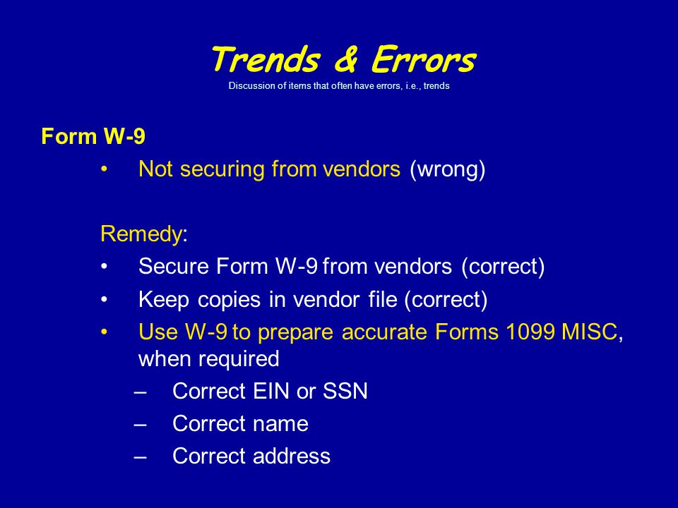 Form W-9 Not securing from vendors (wrong) Remedy: Secure Form W-9 from vendors (correct) Keep copies in vendor file (correct) Use W-9 to prepare accurate Forms 1099 MISC, when required –Correct EIN or SSN –Correct name –Correct address Trends & Errors Discussion of items that often have errors, i.e., trends
