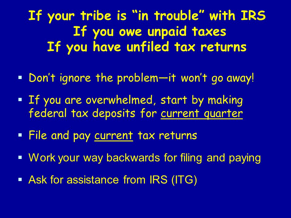 If your tribe is in trouble with IRS If you owe unpaid taxes If you have unfiled tax returns  Don't ignore the problem—it won't go away.