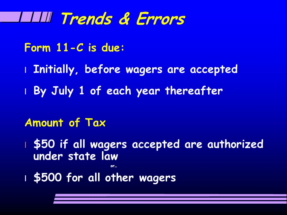 Trends & Errors Form 11-C is due: l Initially, before wagers are accepted l By July 1 of each year thereafter Amount of Tax l $50 if all wagers accepted are authorized under state law or… l $500 for all other wagers