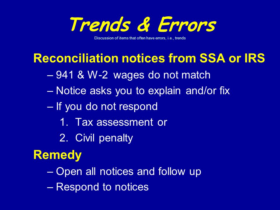 Trends & Errors Discussion of items that often have errors, i.e., trends Reconciliation notices from SSA or IRS –941 & W-2 wages do not match –Notice asks you to explain and/or fix –If you do not respond 1.Tax assessment or 2.Civil penalty Remedy –Open all notices and follow up –Respond to notices