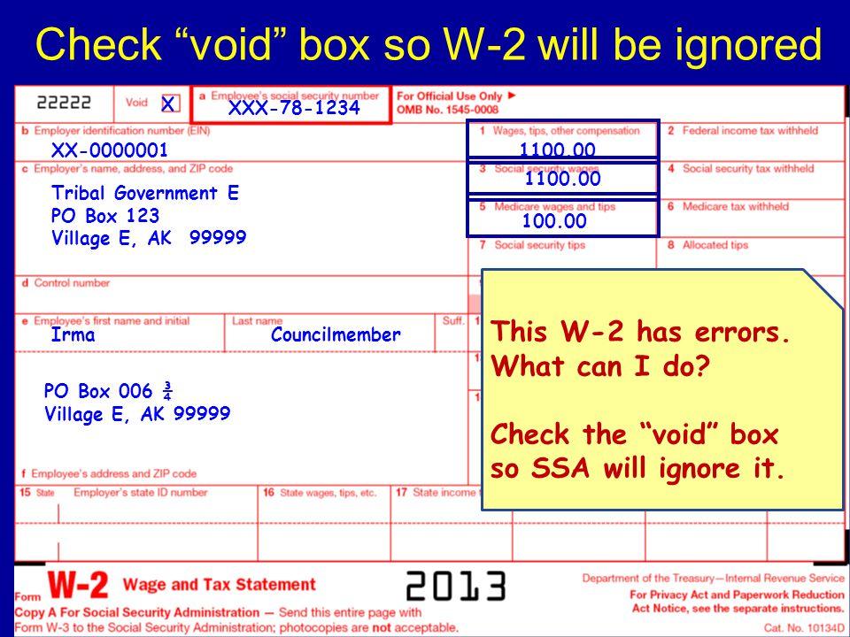 Check void box so W-2 will be ignored Tribal Government E PO Box 123 Village E, AK 99999 XX-0000001 XXX-78-1234 PO Box 006 ¾ Village E, AK 99999 CouncilmemberIrma 1100.00 100.00 X This W-2 has errors.