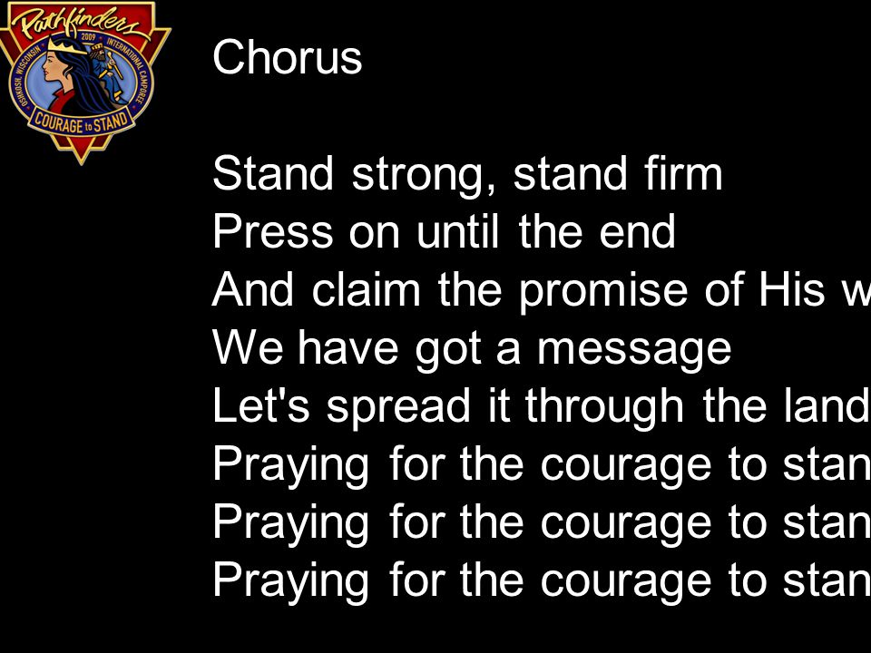 Chorus Stand strong, stand firm Press on until the end And claim the promise of His word We have got a message Let s spread it through the land Praying for the courage to stand, Praying for the courage to stand.