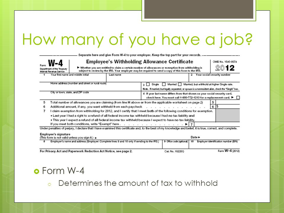 How many of you have a job?  Form W-4 o Determines the amount of tax to withhold