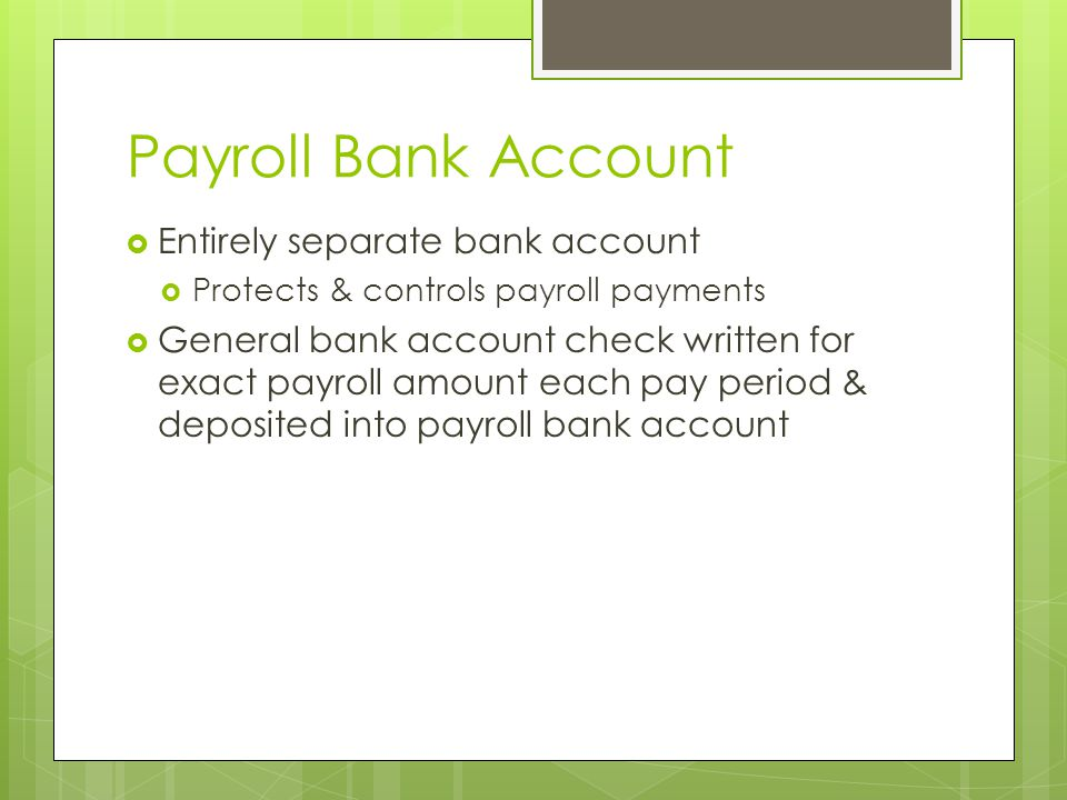 Payroll Bank Account  Entirely separate bank account  Protects & controls payroll payments  General bank account check written for exact payroll am