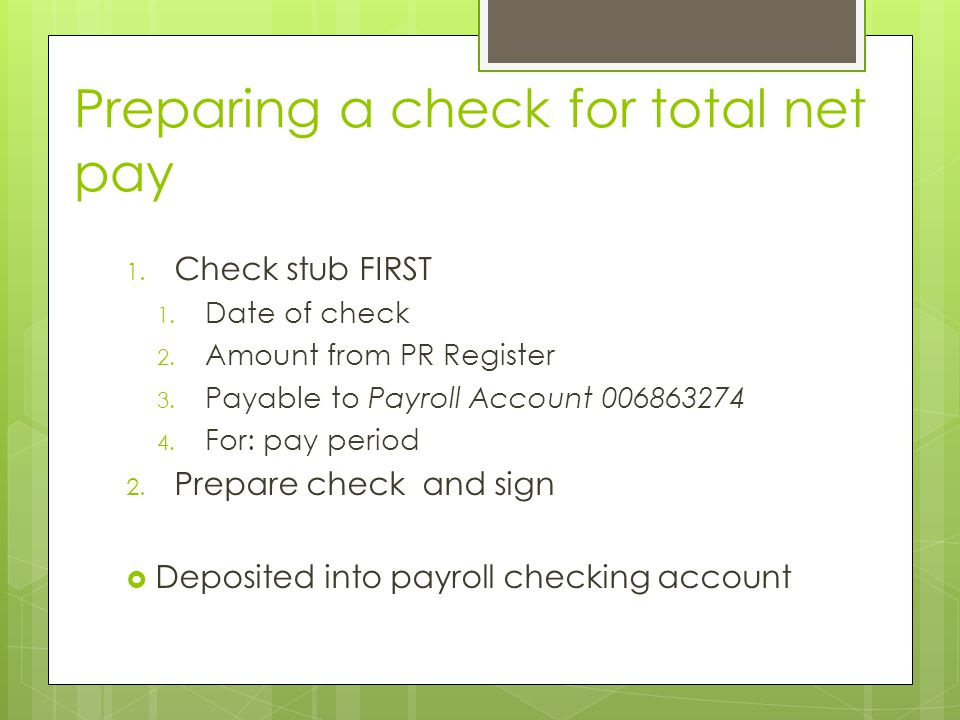 Preparing a check for total net pay 1. Check stub FIRST 1. Date of check 2. Amount from PR Register 3. Payable to Payroll Account 006863274 4. For: pa