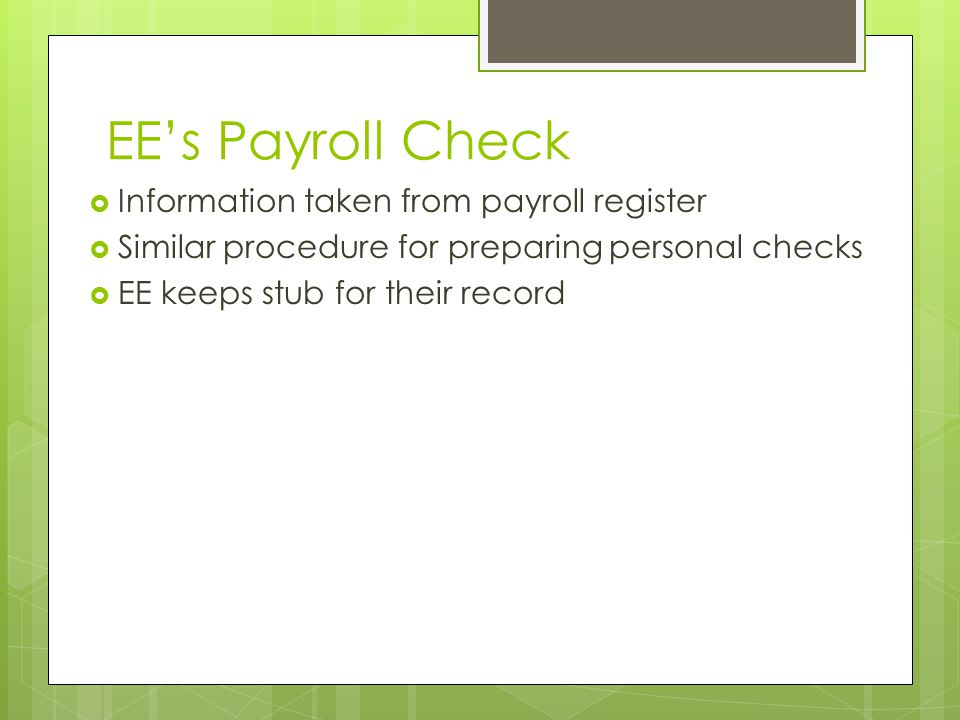 EE's Payroll Check  Information taken from payroll register  Similar procedure for preparing personal checks  EE keeps stub for their record