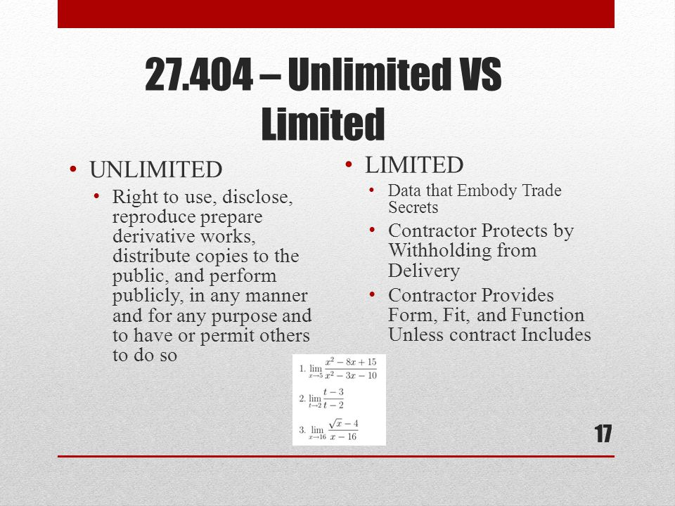 27.404 – Unlimited VS Limited UNLIMITED Right to use, disclose, reproduce prepare derivative works, distribute copies to the public, and perform publicly, in any manner and for any purpose and to have or permit others to do so LIMITED Data that Embody Trade Secrets Contractor Protects by Withholding from Delivery Contractor Provides Form, Fit, and Function Unless contract Includes 17