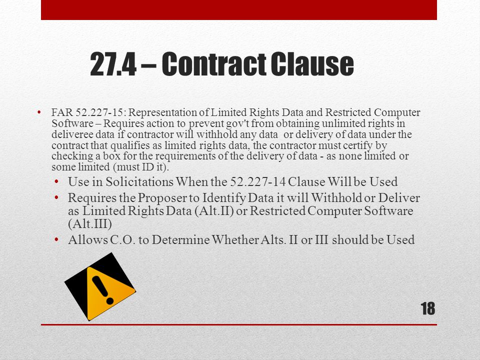 FAR 52.227-15: Representation of Limited Rights Data and Restricted Computer Software – Requires action to prevent gov t from obtaining unlimited rights in deliveree data if contractor will withhold any data or delivery of data under the contract that qualifies as limited rights data, the contractor must certify by checking a box for the requirements of the delivery of data - as none limited or some limited (must ID it).