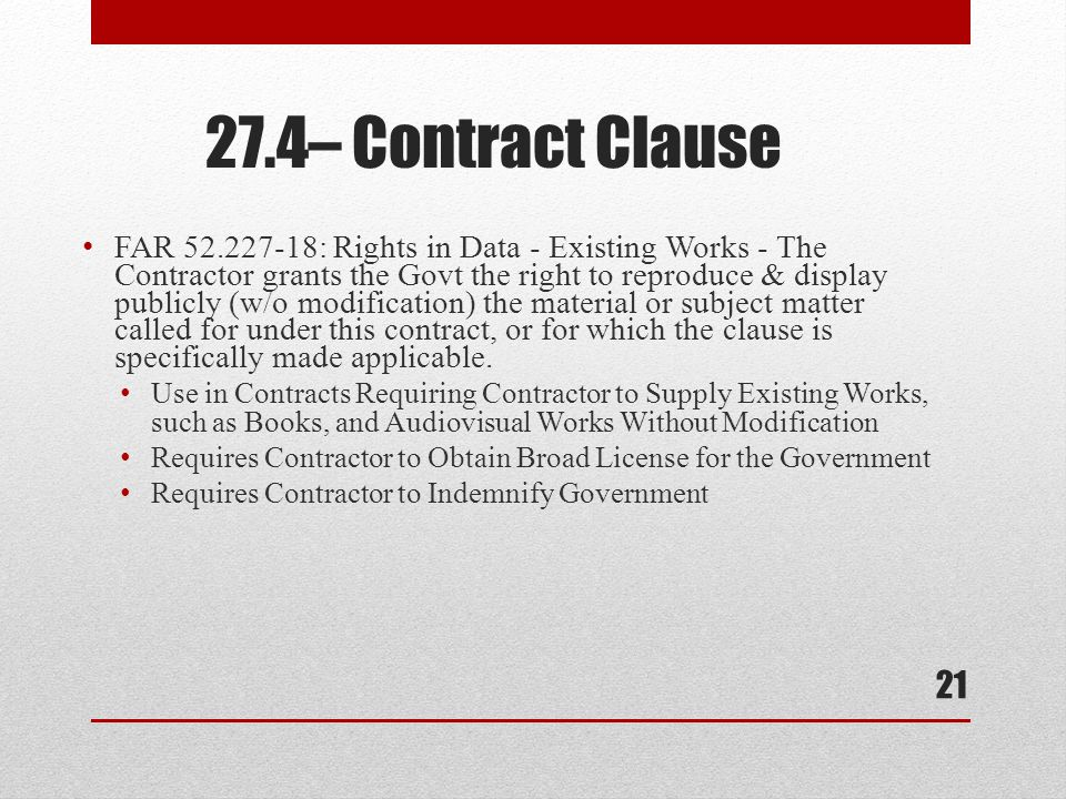 FAR 52.227-18: Rights in Data - Existing Works - The Contractor grants the Govt the right to reproduce & display publicly (w/o modification) the material or subject matter called for under this contract, or for which the clause is specifically made applicable.