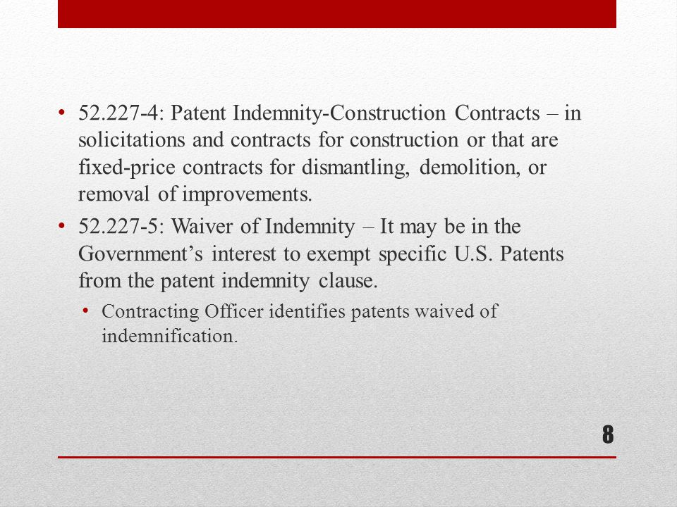 52.227-4: Patent Indemnity-Construction Contracts – in solicitations and contracts for construction or that are fixed-price contracts for dismantling, demolition, or removal of improvements.