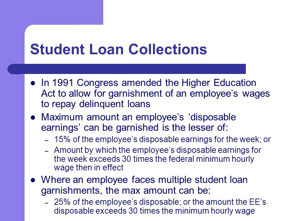 Student Loan Collections In 1991 Congress amended the Higher Education Act to allow for garnishment of an employee's wages to repay delinquent loans Maximum amount an employee's 'disposable earnings' can be garnished is the lesser of: – 15% of the employee's disposable earnings for the week; or – Amount by which the employee's disposable earnings for the week exceeds 30 times the federal minimum hourly wage then in effect Where an employee faces multiple student loan garnishments, the max amount can be: – 25% of the employee's disposable; or the amount the EE's disposable exceeds 30 times the minimum hourly wage