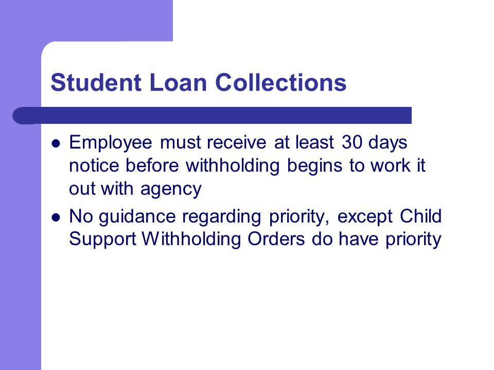 Student Loan Collections Employee must receive at least 30 days notice before withholding begins to work it out with agency No guidance regarding priority, except Child Support Withholding Orders do have priority