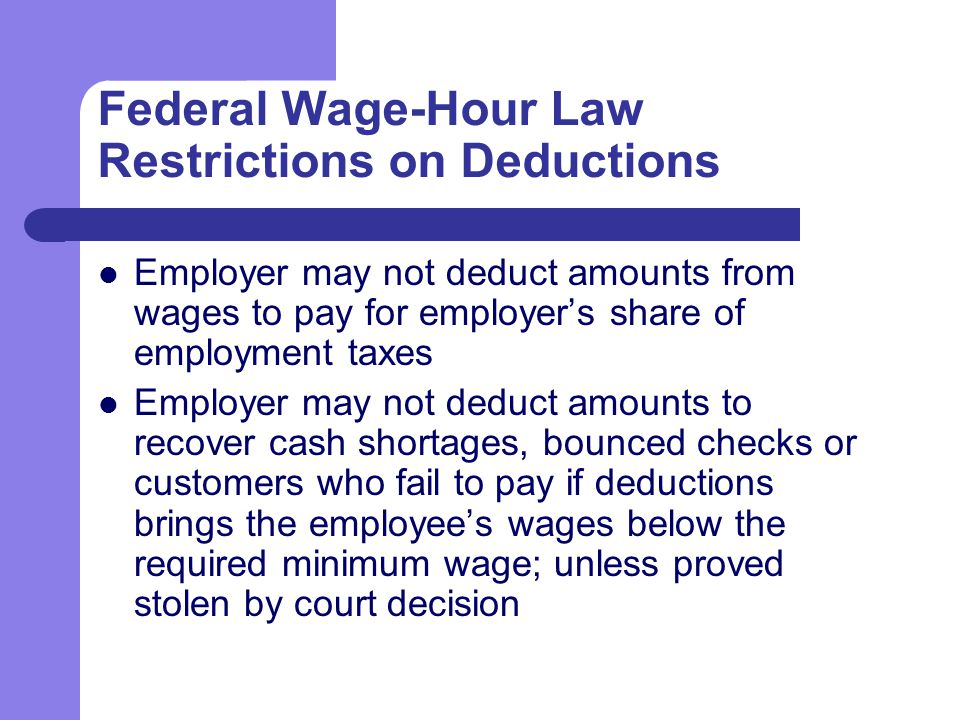 Federal Wage-Hour Law Restrictions on Deductions Employer may not deduct amounts from wages to pay for employer's share of employment taxes Employer may not deduct amounts to recover cash shortages, bounced checks or customers who fail to pay if deductions brings the employee's wages below the required minimum wage; unless proved stolen by court decision