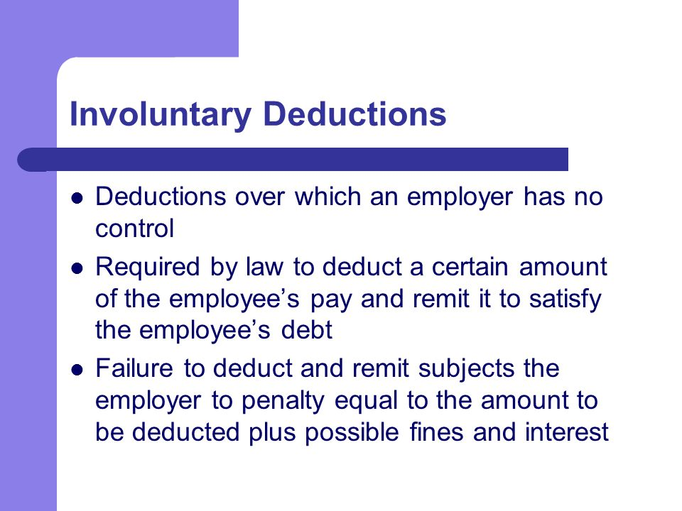 Involuntary Deductions Deductions over which an employer has no control Required by law to deduct a certain amount of the employee's pay and remit it to satisfy the employee's debt Failure to deduct and remit subjects the employer to penalty equal to the amount to be deducted plus possible fines and interest