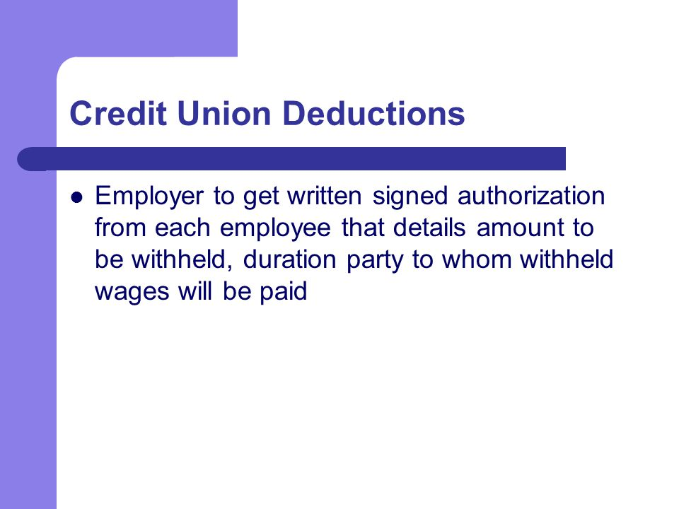 Credit Union Deductions Employer to get written signed authorization from each employee that details amount to be withheld, duration party to whom withheld wages will be paid