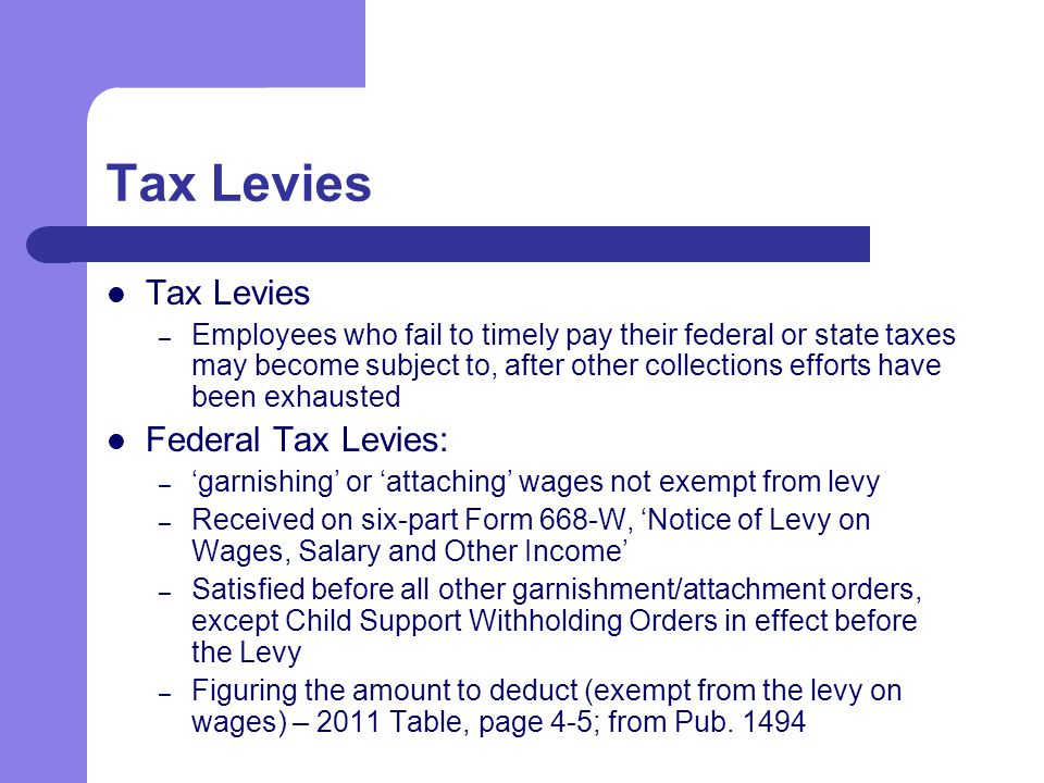 Tax Levies – Employees who fail to timely pay their federal or state taxes may become subject to, after other collections efforts have been exhausted Federal Tax Levies: – 'garnishing' or 'attaching' wages not exempt from levy – Received on six-part Form 668-W, 'Notice of Levy on Wages, Salary and Other Income' – Satisfied before all other garnishment/attachment orders, except Child Support Withholding Orders in effect before the Levy – Figuring the amount to deduct (exempt from the levy on wages) – 2011 Table, page 4-5; from Pub.