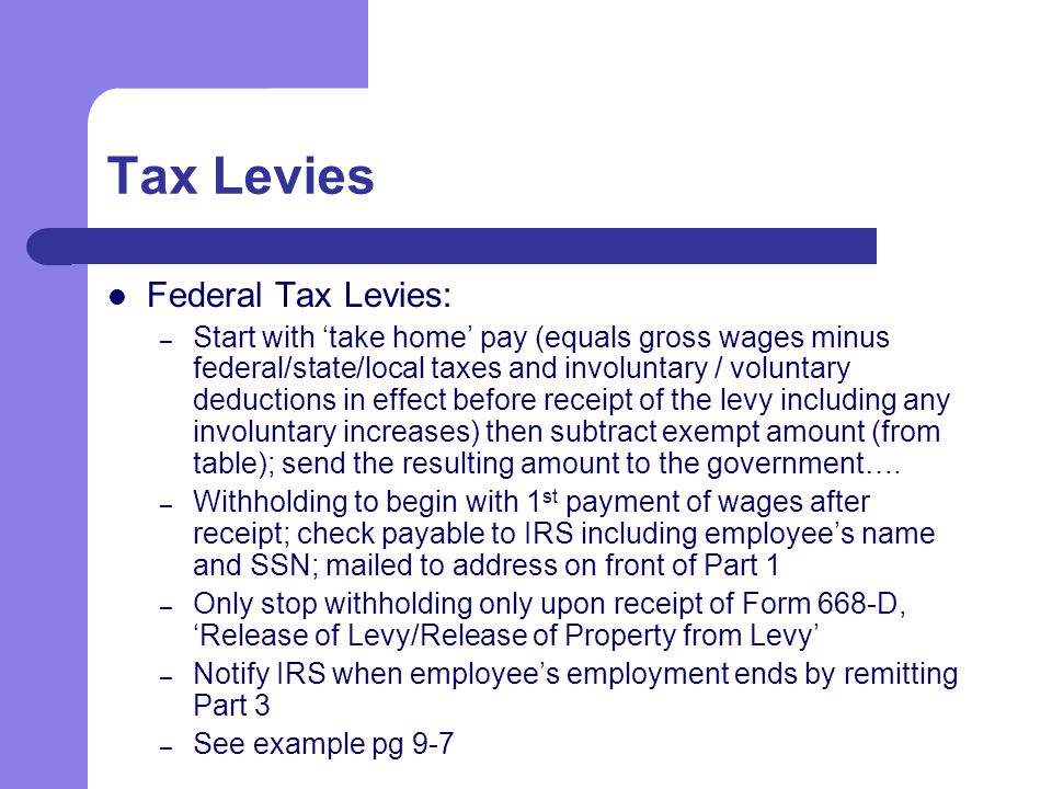 Tax Levies Federal Tax Levies: – Start with 'take home' pay (equals gross wages minus federal/state/local taxes and involuntary / voluntary deductions in effect before receipt of the levy including any involuntary increases) then subtract exempt amount (from table); send the resulting amount to the government….