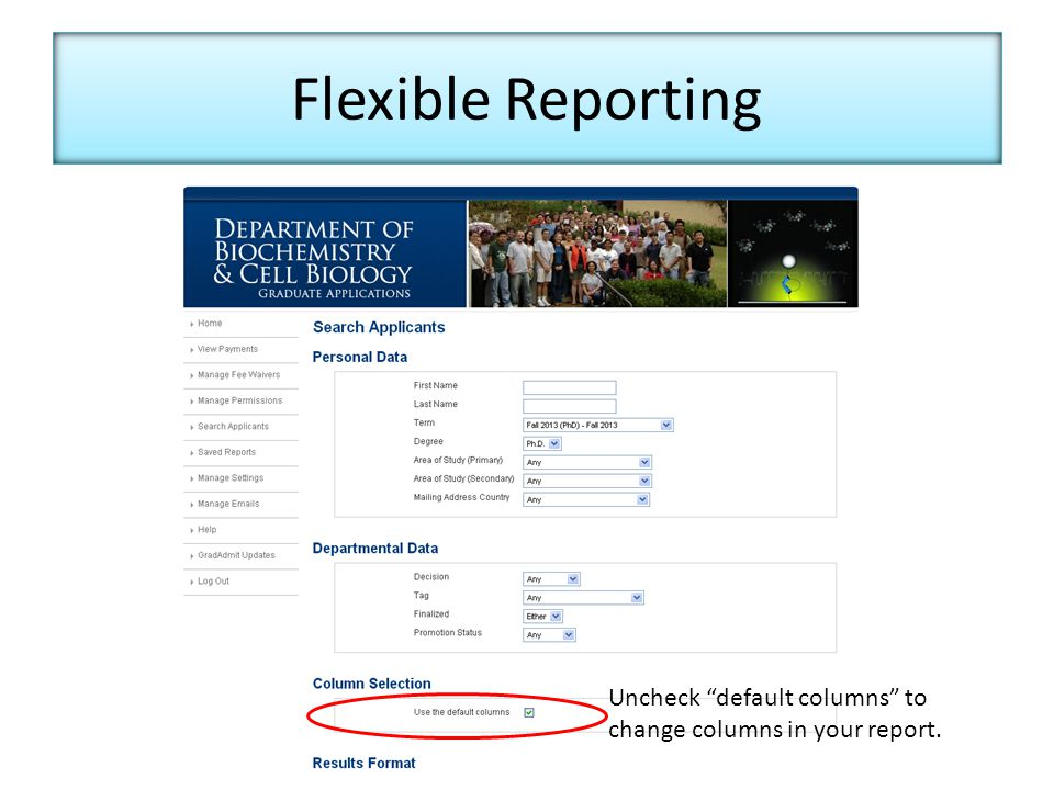 Flexible Reporting Uncheck default columns to change columns in your report.