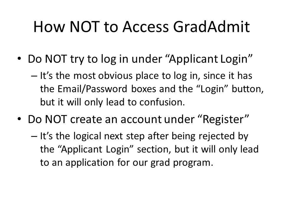 How NOT to Access GradAdmit Do NOT try to log in under Applicant Login – It's the most obvious place to log in, since it has the Email/Password boxes and the Login button, but it will only lead to confusion.