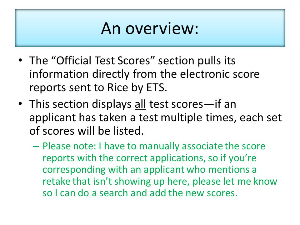 An overview: The Official Test Scores section pulls its information directly from the electronic score reports sent to Rice by ETS.