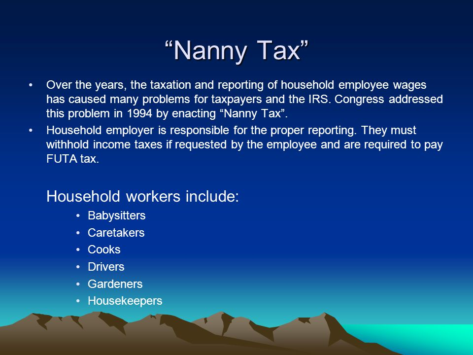 """Nanny Tax"" Over the years, the taxation and reporting of household employee wages has caused many problems for taxpayers and the IRS. Congress addres"