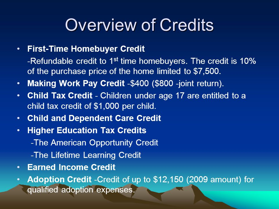 Overview of Credits First-Time Homebuyer Credit -Refundable credit to 1 st time homebuyers. The credit is 10% of the purchase price of the home limite