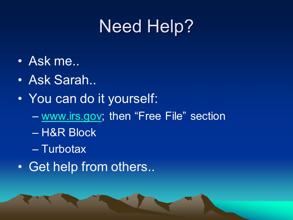 "Need Help? Ask me.. Ask Sarah.. You can do it yourself: –www.irs.gov; then ""Free File"" sectionwww.irs.gov –H&R Block –Turbotax Get help from others.."