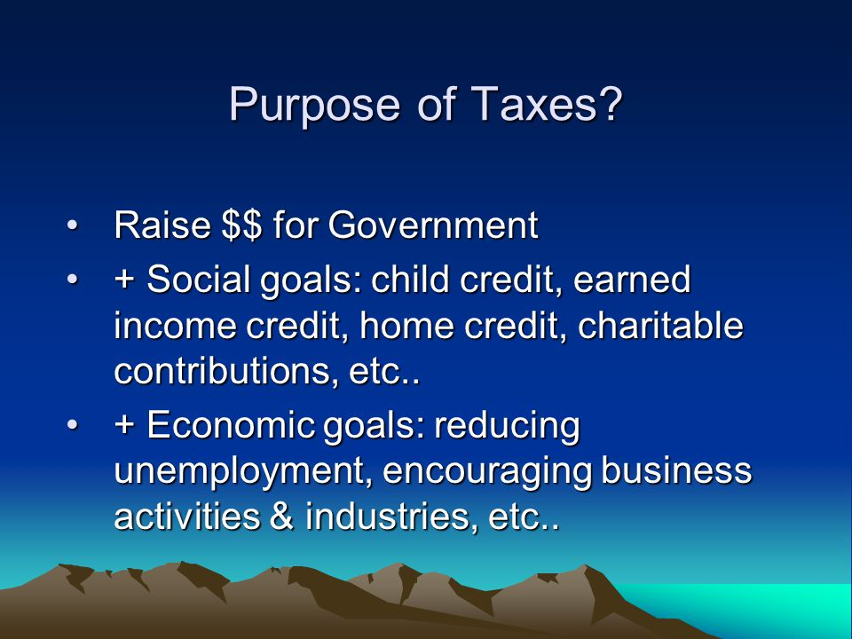 Purpose of Taxes? Raise $$ for GovernmentRaise $$ for Government + Social goals: child credit, earned income credit, home credit, charitable contribut