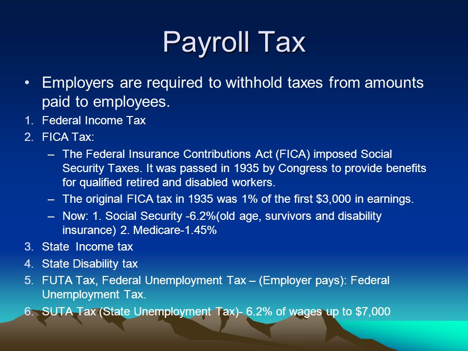Payroll Tax Employers are required to withhold taxes from amounts paid to employees. 1.Federal Income Tax 2.FICA Tax: –The Federal Insurance Contribut