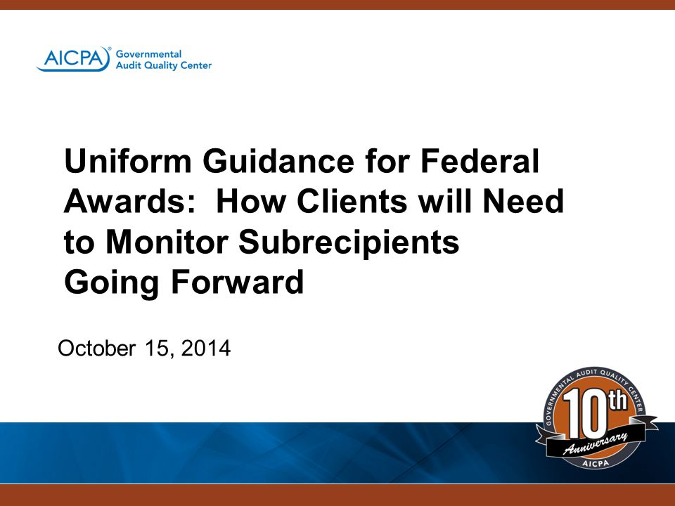Uniform Guidance for Federal Awards: How Clients will Need to Monitor Subrecipients Going Forward October 15, 2014