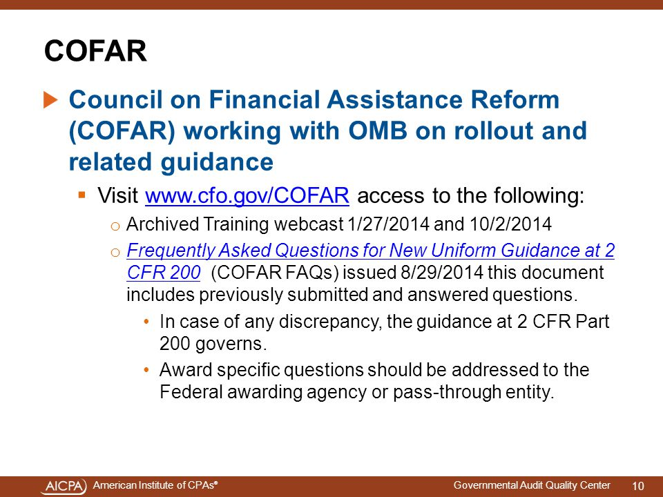 American Institute of CPAs ® Governmental Audit Quality Center COFAR Council on Financial Assistance Reform (COFAR) working with OMB on rollout and related guidance  Visit www.cfo.gov/COFAR access to the following:www.cfo.gov/COFAR o Archived Training webcast 1/27/2014 and 10/2/2014 o Frequently Asked Questions for New Uniform Guidance at 2 CFR 200 (COFAR FAQs) issued 8/29/2014 this document includes previously submitted and answered questions.
